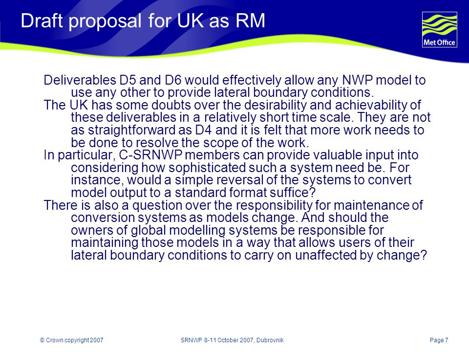Page 7© Crown copyright 2007SRNWP 8-11 October 2007, Dubrovnik Draft proposal for UK as RM Deliverables D5 and D6 would effectively allow any NWP model to use any other to provide lateral boundary conditions.
