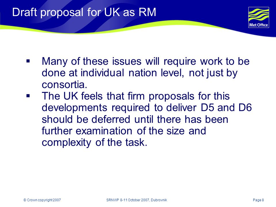 Page 8© Crown copyright 2007SRNWP 8-11 October 2007, Dubrovnik Draft proposal for UK as RM  Many of these issues will require work to be done at individual nation level, not just by consortia.