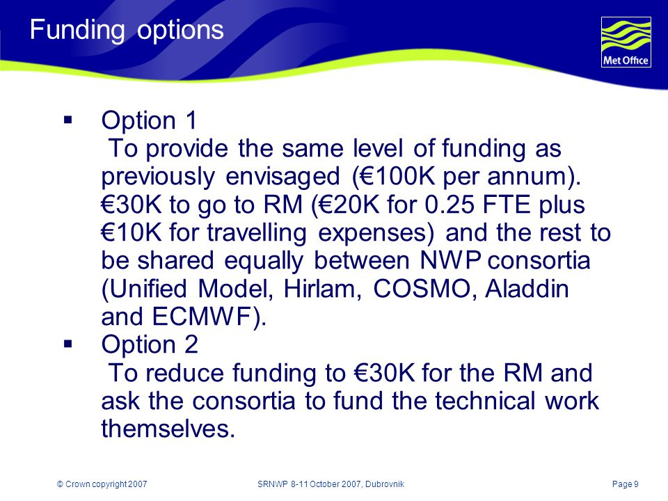 Page 9© Crown copyright 2007SRNWP 8-11 October 2007, Dubrovnik Funding options  Option 1 To provide the same level of funding as previously envisaged (€100K per annum).