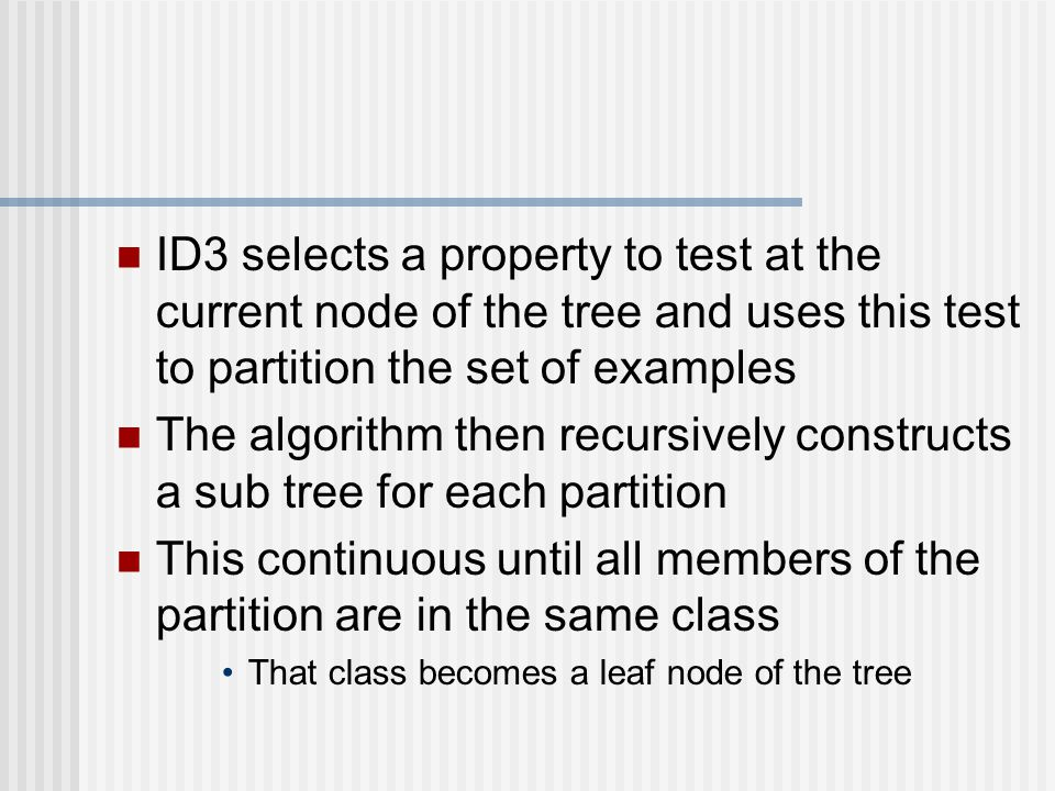 ID3 selects a property to test at the current node of the tree and uses this test to partition the set of examples The algorithm then recursively constructs a sub tree for each partition This continuous until all members of the partition are in the same class That class becomes a leaf node of the tree