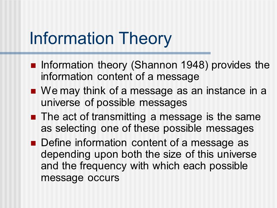 Information Theory Information theory (Shannon 1948) provides the information content of a message We may think of a message as an instance in a universe of possible messages The act of transmitting a message is the same as selecting one of these possible messages Define information content of a message as depending upon both the size of this universe and the frequency with which each possible message occurs