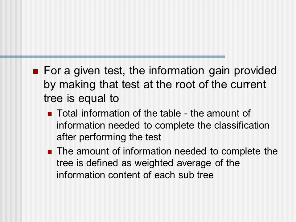 For a given test, the information gain provided by making that test at the root of the current tree is equal to Total information of the table - the amount of information needed to complete the classification after performing the test The amount of information needed to complete the tree is defined as weighted average of the information content of each sub tree