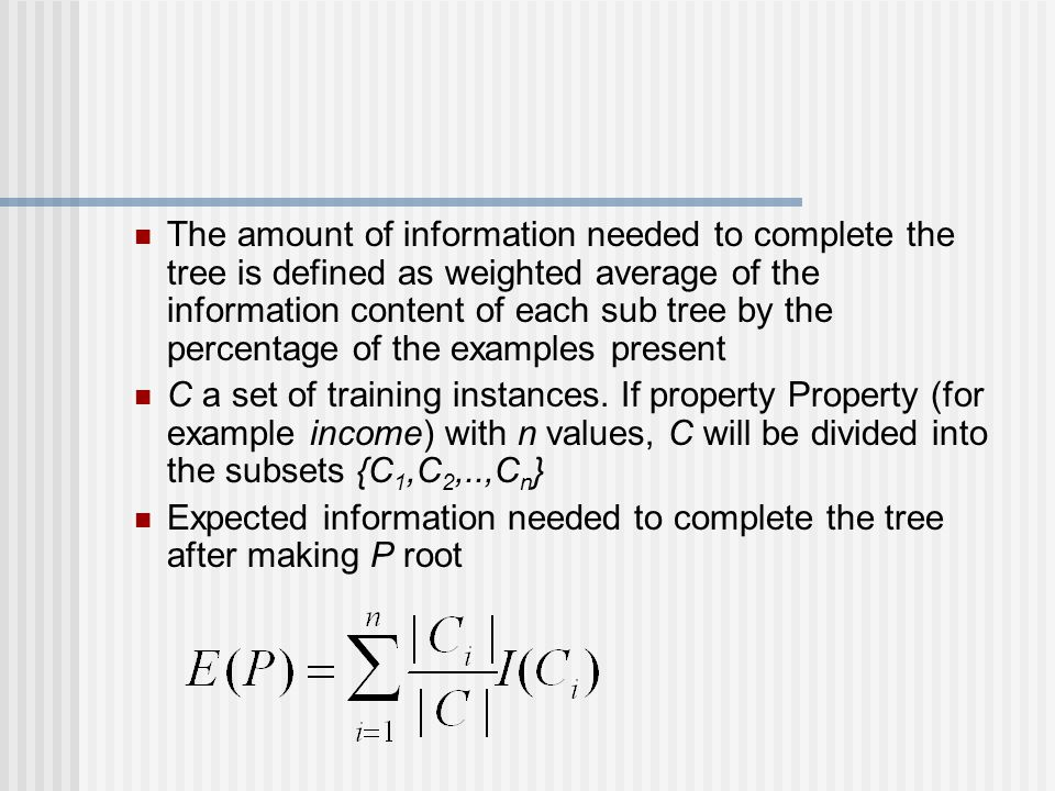 The amount of information needed to complete the tree is defined as weighted average of the information content of each sub tree by the percentage of the examples present C a set of training instances.