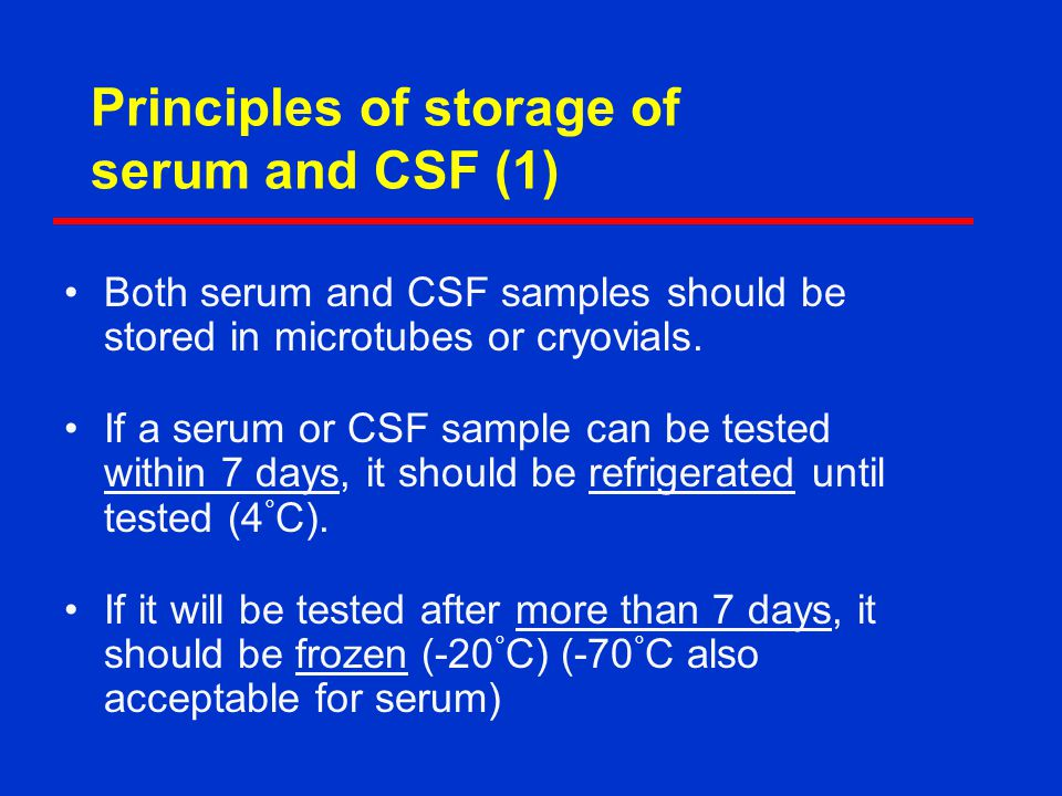 Principles of storage of serum and CSF (1) Both serum and CSF samples should be stored in microtubes or cryovials.