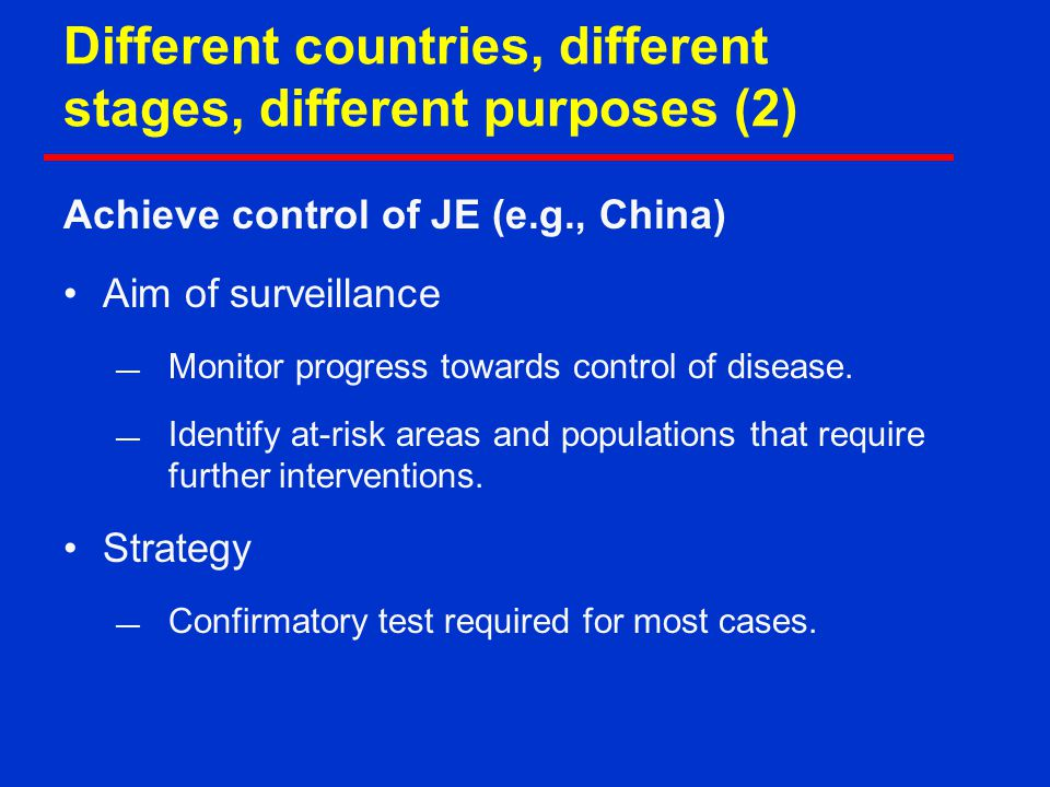 Different countries, different stages, different purposes (2) Achieve control of JE (e.g., China) Aim of surveillance — Monitor progress towards control of disease.