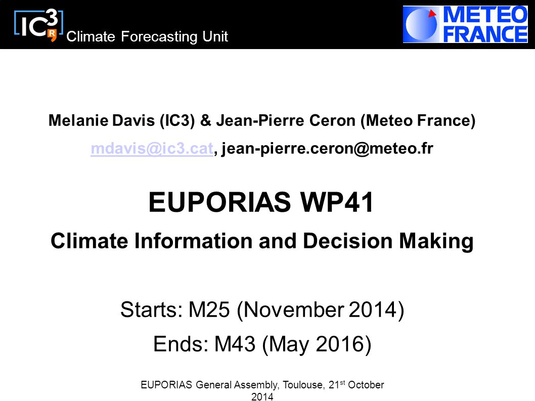 Climate Forecasting Unit Melanie Davis (IC3) & Jean-Pierre Ceron (Meteo France) mdavis@ic3.catmdavis@ic3.cat, jean-pierre.ceron@meteo.fr EUPORIAS WP41 Climate Information and Decision Making Starts: M25 (November 2014) Ends: M43 (May 2016) EUPORIAS General Assembly, Toulouse, 21 st October 2014