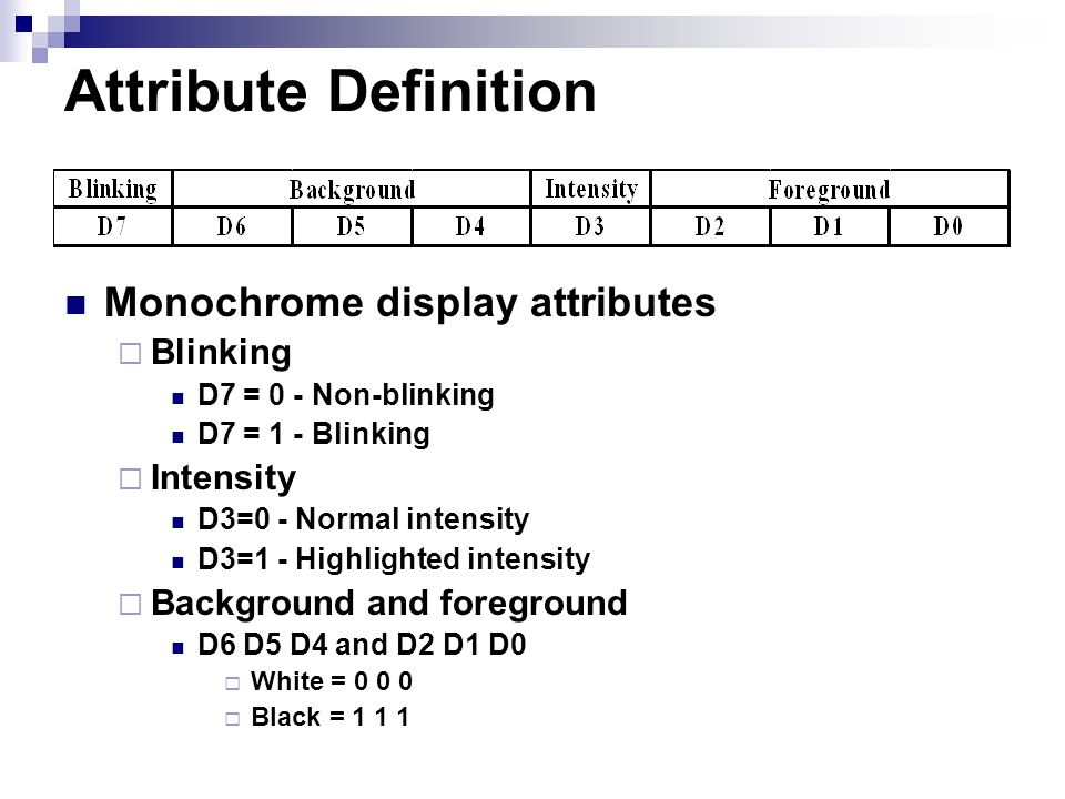 Attribute Definition Monochrome display attributes  Blinking D7 = 0 - Non-blinking D7 = 1 - Blinking  Intensity D3=0 - Normal intensity D3=1 - Highlighted intensity  Background and foreground D6 D5 D4 and D2 D1 D0  White = 0 0 0  Black = 1 1 1