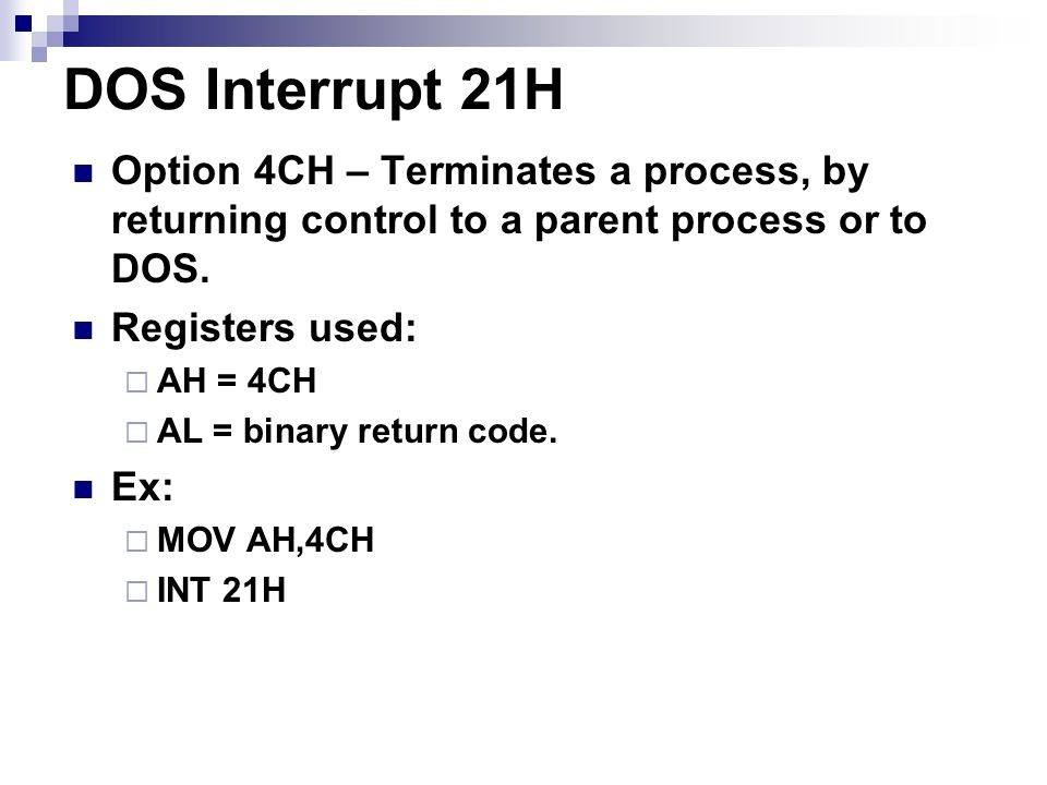 DOS Interrupt 21H Option 4CH – Terminates a process, by returning control to a parent process or to DOS.