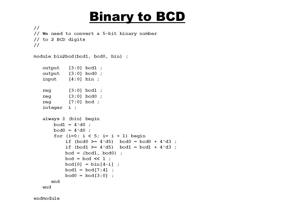Binary to BCD // // We need to convert a 5-bit binary number // to 2 BCD digits // module bin2bcd(bcd1, bcd0, bin) ; output [3:0] bcd1 ; output [3:0]