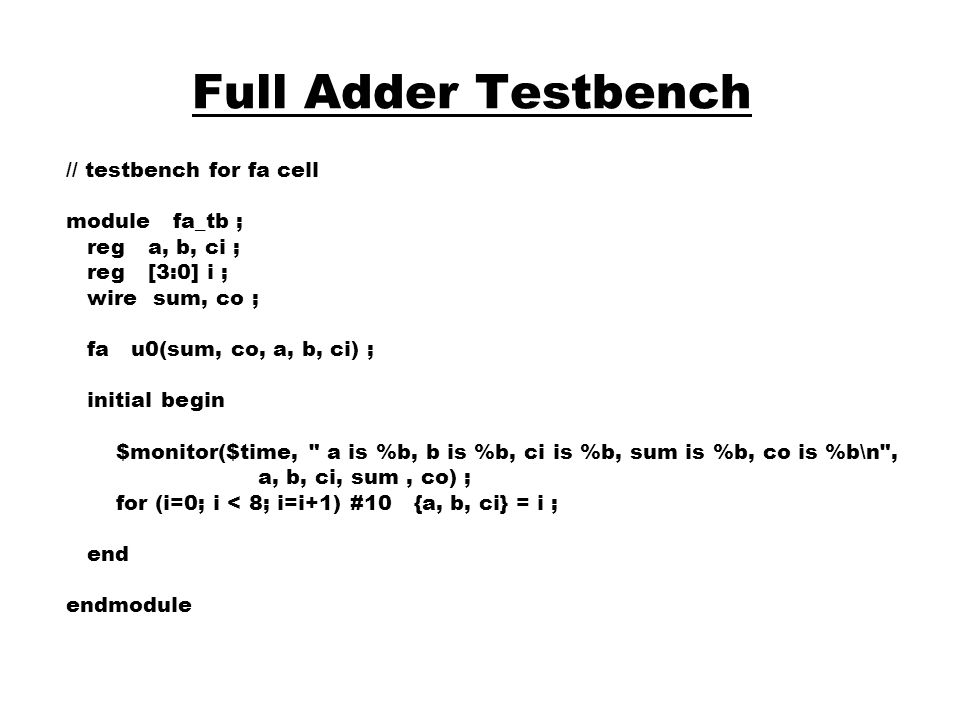 Full Adder Testbench // testbench for fa cell module fa_tb ; reg a, b, ci ; reg [3:0] i ; wire sum, co ; fa u0(sum, co, a, b, ci) ; initial begin $mon