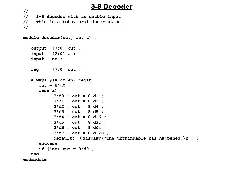 3-8 Decoder // // 3-8 decoder with an enable input // This is a behavioral description. // module decoder(out, en, a) ; output [7:0] out ; input [2:0]