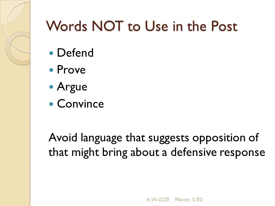 Words NOT to Use in the Post Defend Prove Argue Convince Avoid language that suggests opposition of that might bring about a defensive response 4/14/2015PBevan, D.ED