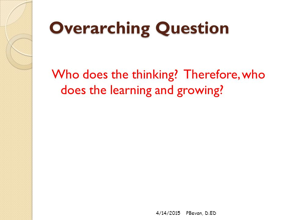 Overarching Question Who does the thinking. Therefore, who does the learning and growing.