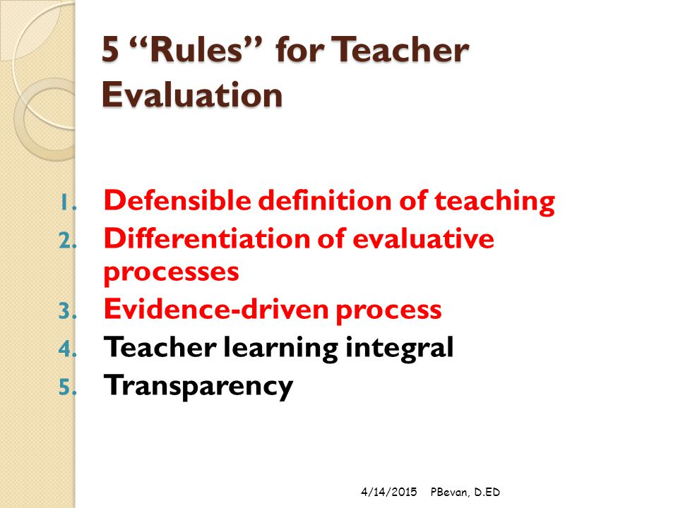 """5 """"Rules"""" for Teacher Evaluation 1. Defensible definition of teaching 2. Differentiation of evaluative processes 3. Evidence-driven process 4. Teacher"""
