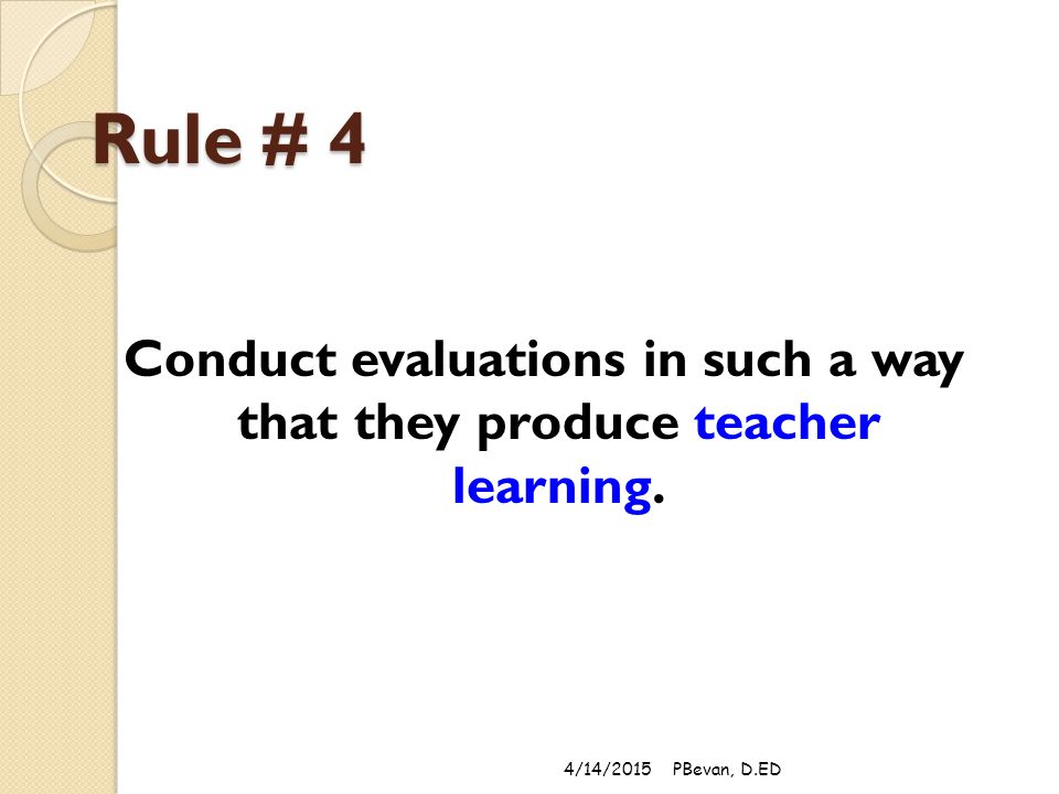 Rule # 4 Conduct evaluations in such a way that they produce teacher learning.