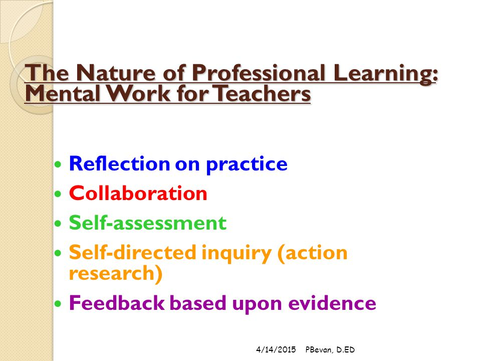 The Nature of Professional Learning: Mental Work for Teachers Reflection on practice Collaboration Self-assessment Self-directed inquiry (action research) Feedback based upon evidence 4/14/2015PBevan, D.ED