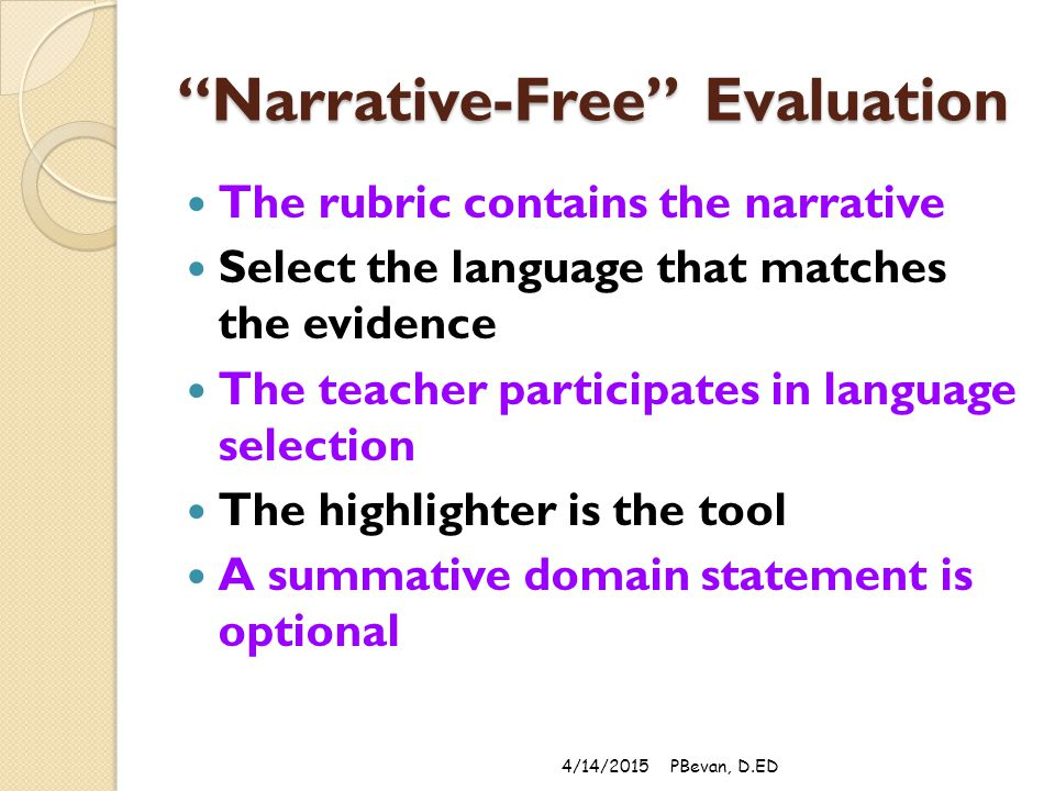 Narrative-Free Evaluation The rubric contains the narrative Select the language that matches the evidence The teacher participates in language selection The highlighter is the tool A summative domain statement is optional 4/14/2015PBevan, D.ED