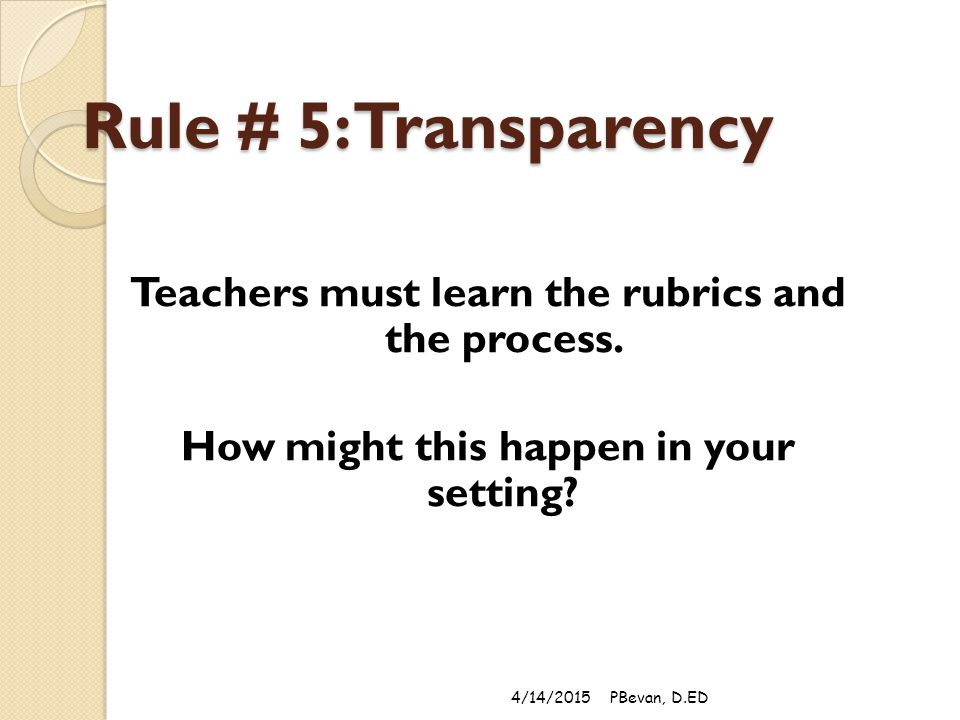 Rule # 5: Transparency Teachers must learn the rubrics and the process.