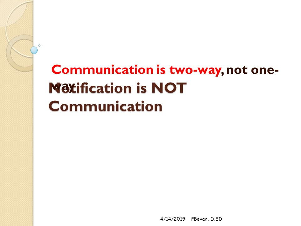 Notification is NOT Communication Communication is two-way, not one- way 4/14/2015PBevan, D.ED