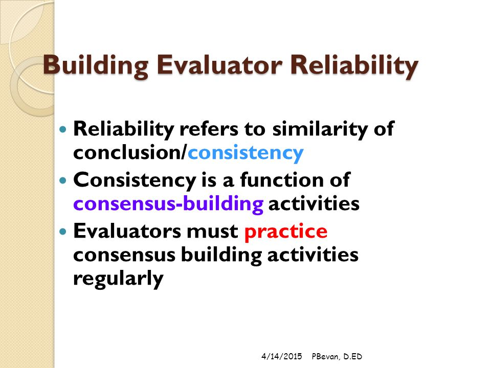 Building Evaluator Reliability Reliability refers to similarity of conclusion/consistency Consistency is a function of consensus-building activities Evaluators must practice consensus building activities regularly 4/14/2015PBevan, D.ED