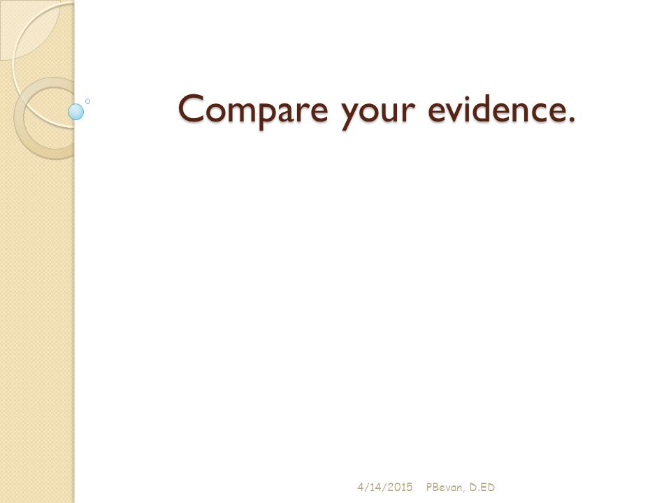 Compare your evidence. 4/14/2015PBevan, D.ED