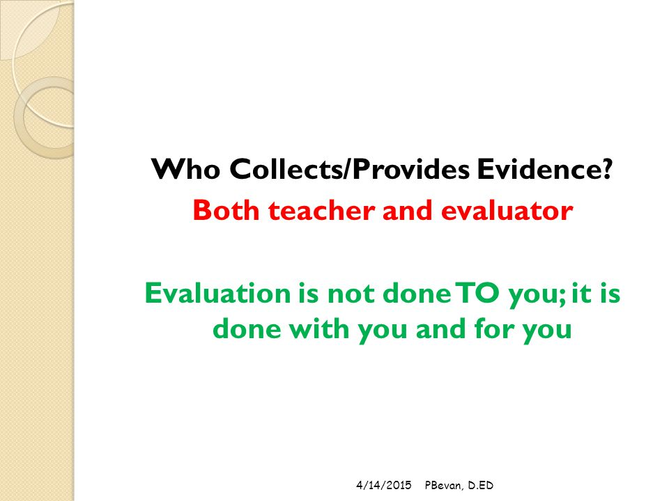 Who Collects/Provides Evidence? Both teacher and evaluator Evaluation is not done TO you; it is done with you and for you 4/14/2015PBevan, D.ED