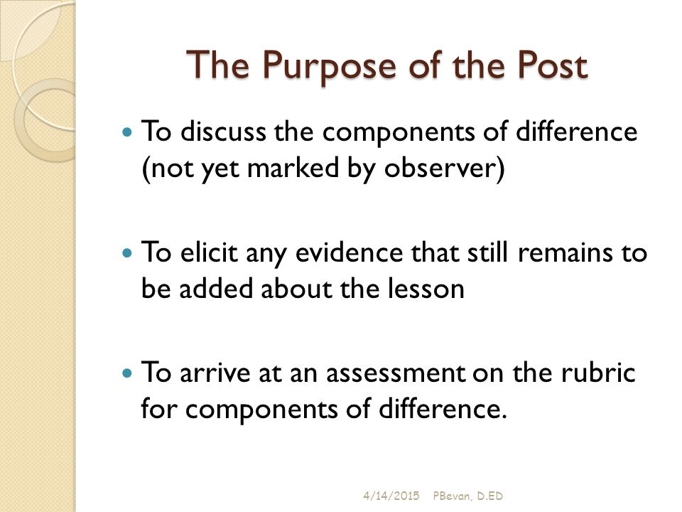 The Purpose of the Post To discuss the components of difference (not yet marked by observer) To elicit any evidence that still remains to be added about the lesson To arrive at an assessment on the rubric for components of difference.