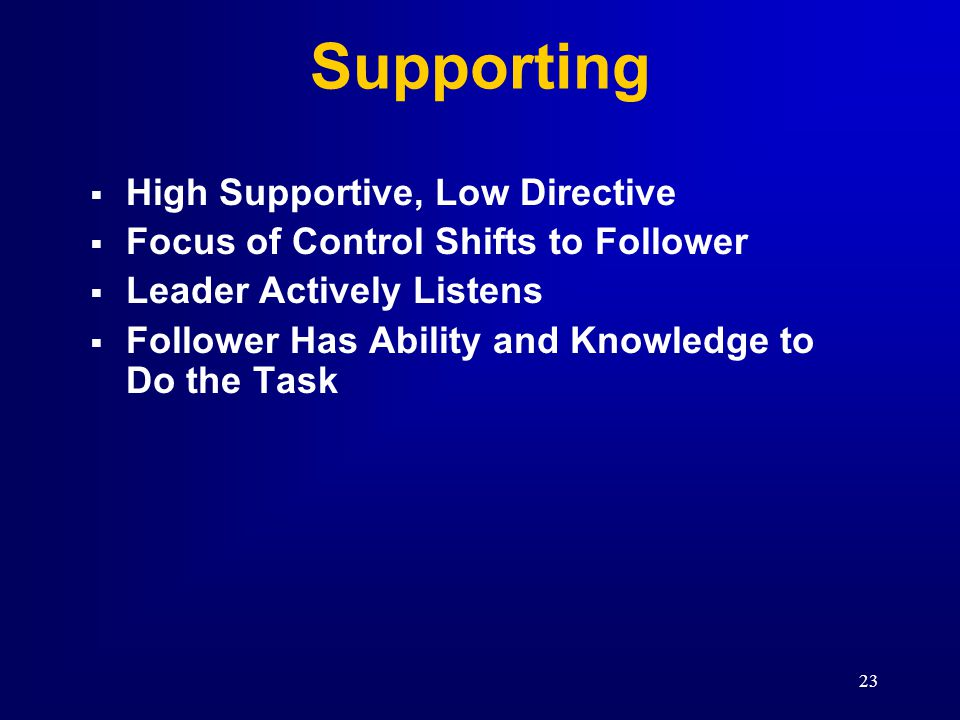 22 S3 S1S4 S2 Low Supportive and Low Directive Behavior High Directive and Low Supportive Behavior High Directive and High Supportive Behavior High Supportive and Low Directive Behavior THE FOUR LEADERSHIP STYLES DIRECTIVE BEHAVIOR (High) (Low) SUPPORTIVE BEHAVIORSUPPORTIVE BEHAVIOR DEVELOPMENT LEVEL OF FOLLOWER(S) DEVELOPED DEVELOPING HIGH LOW MODERATE D4 D1 D2 D3