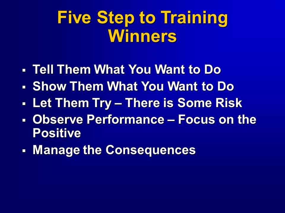  Tell Them What You Want Them to Do  Show Them What You Want Them to Do  Let Them Try - There Is Some Risk  Observe Performance - Focus on the Positive  Manage the Consequences Increasing Follower Development Level