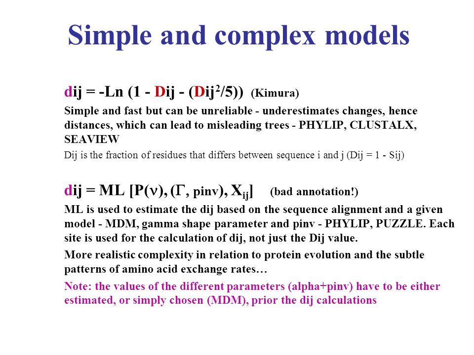 Simple and complex models dij = -Ln (1 - Dij - (Dij 2 /5)) (Kimura) Simple and fast but can be unreliable - underestimates changes, hence distances, which can lead to misleading trees - PHYLIP, CLUSTALX, SEAVIEW Dij is the fraction of residues that differs between sequence i and j (Dij = 1 - Sij) dij = ML [P( ), (  pinv ), X ij ] (bad annotation!) ML is used to estimate the dij based on the sequence alignment and a given model - MDM, gamma shape parameter and pinv - PHYLIP, PUZZLE.