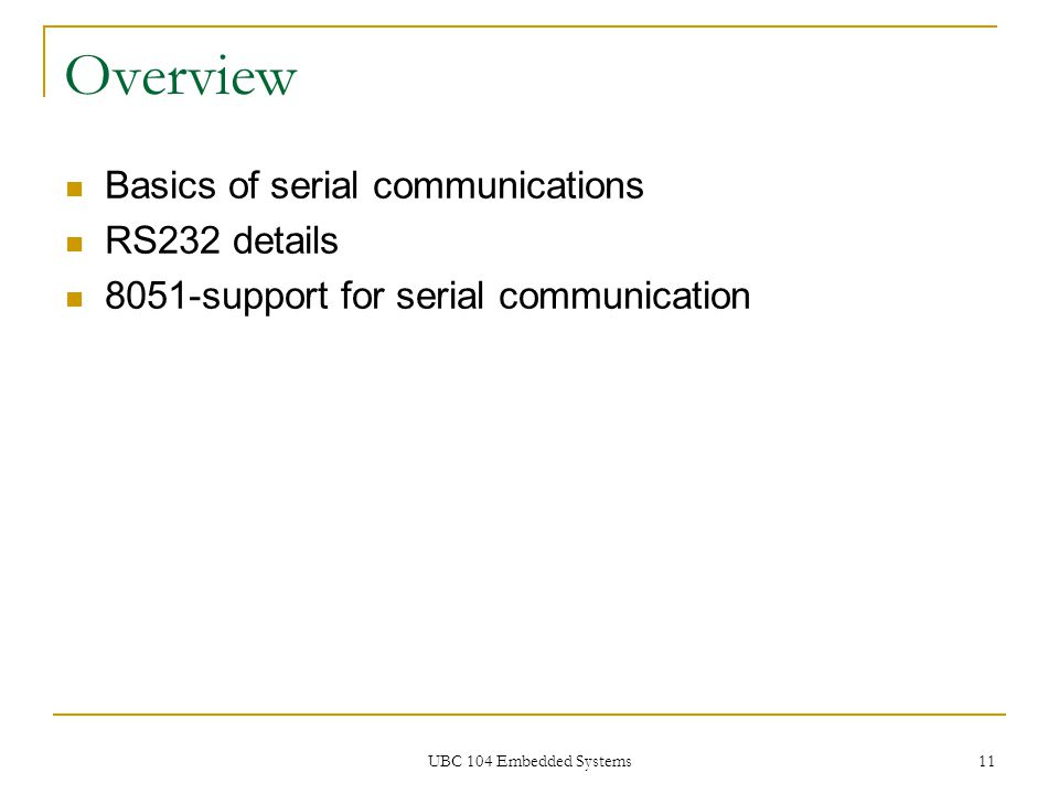UBC 104 Embedded Systems 11 Overview Basics of serial communications RS232 details 8051-support for serial communication