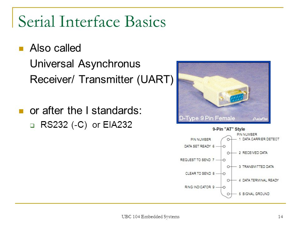 UBC 104 Embedded Systems 14 Serial Interface Basics Also called Universal Asynchronus Receiver/ Transmitter (UART) or after the I standards:  RS232 (