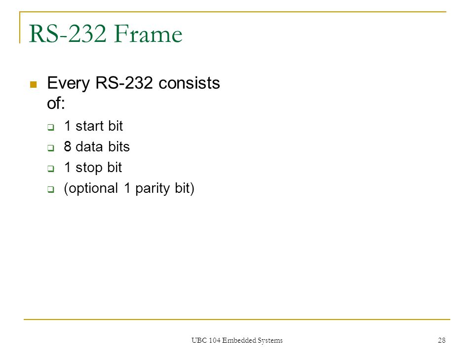 UBC 104 Embedded Systems 28 RS-232 Frame Every RS-232 consists of:  1 start bit  8 data bits  1 stop bit  (optional 1 parity bit)