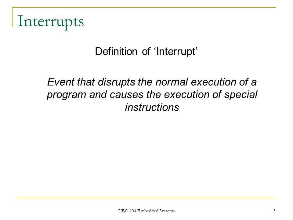 UBC 104 Embedded Systems 4 Interrupt Handling Code that deals with interrupts: Interrupt Handler or Interrupt Service Routines (ISRs) Possible code: void ISR(void) interrupt 1 { ++interruptcnt; } Interrupt number