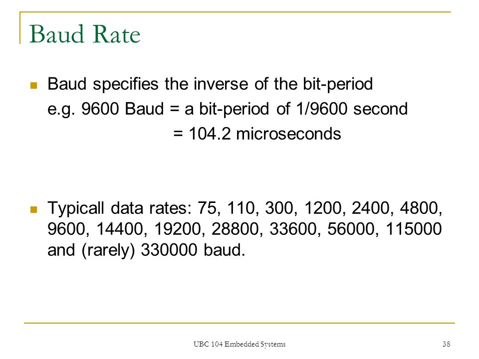 UBC 104 Embedded Systems 38 Baud Rate Baud specifies the inverse of the bit-period e.g. 9600 Baud = a bit-period of 1/9600 second = 104.2 microseconds