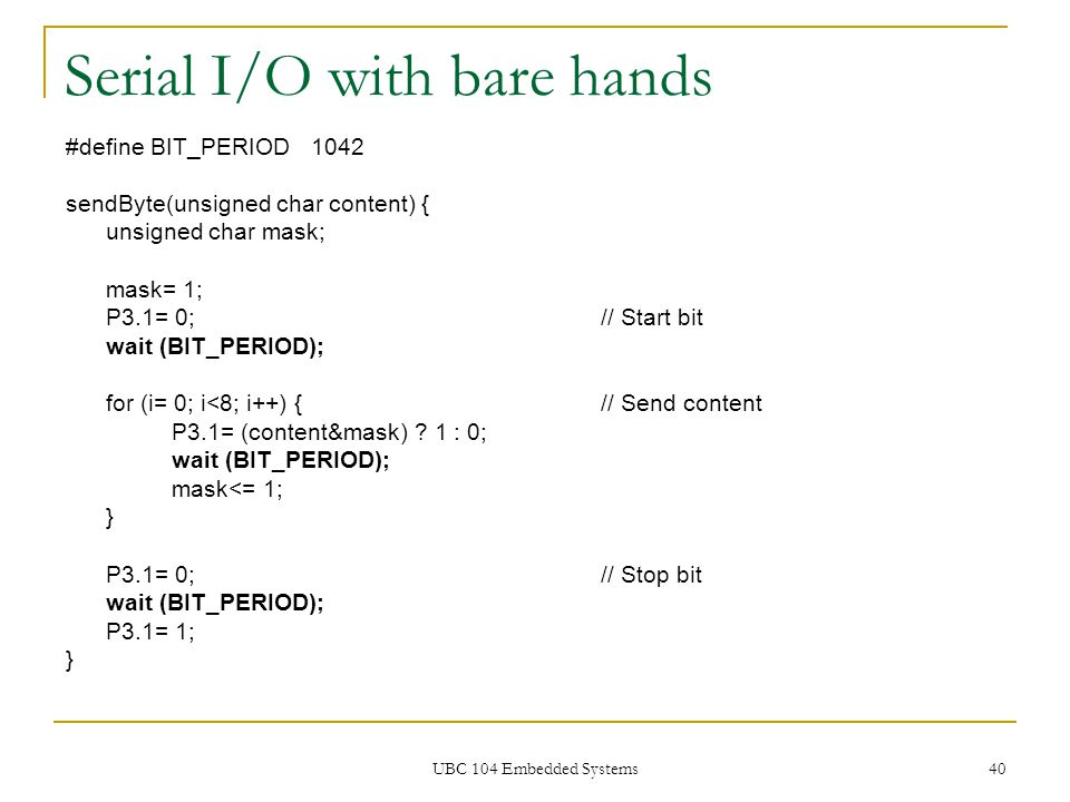 UBC 104 Embedded Systems 40 Serial I/O with bare hands #define BIT_PERIOD 1042 sendByte(unsigned char content) { unsigned char mask; mask= 1; P3.1= 0;