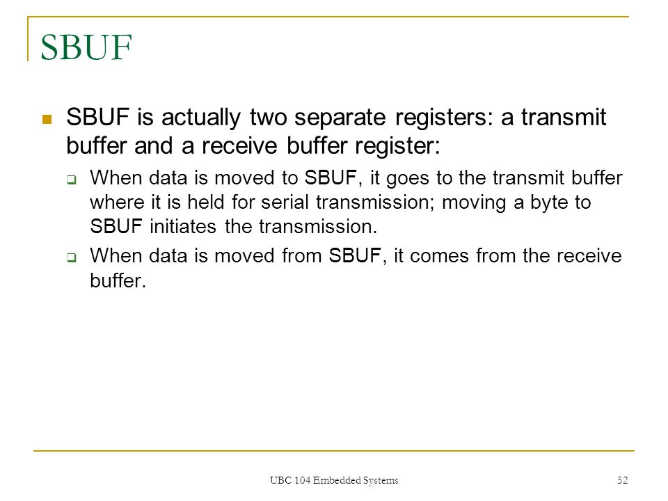 UBC 104 Embedded Systems 52 SBUF SBUF is actually two separate registers: a transmit buffer and a receive buffer register:  When data is moved to SBU