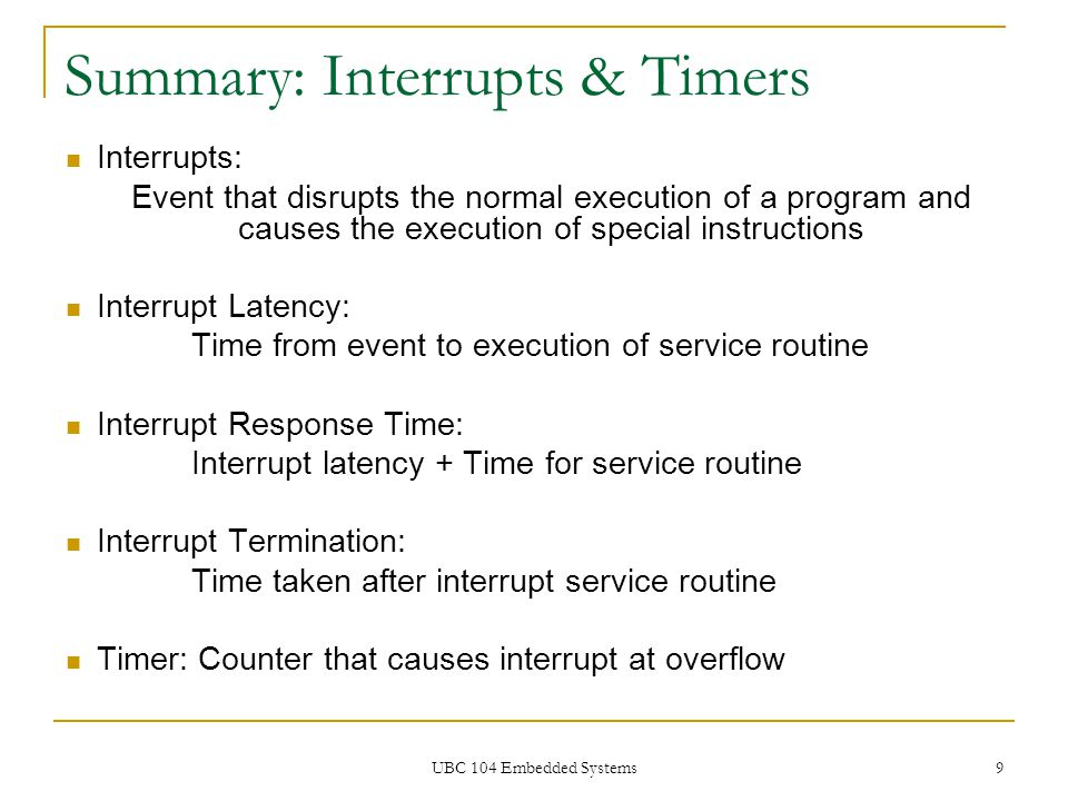 UBC 104 Embedded Systems 9 Summary: Interrupts & Timers Interrupts: Event that disrupts the normal execution of a program and causes the execution of
