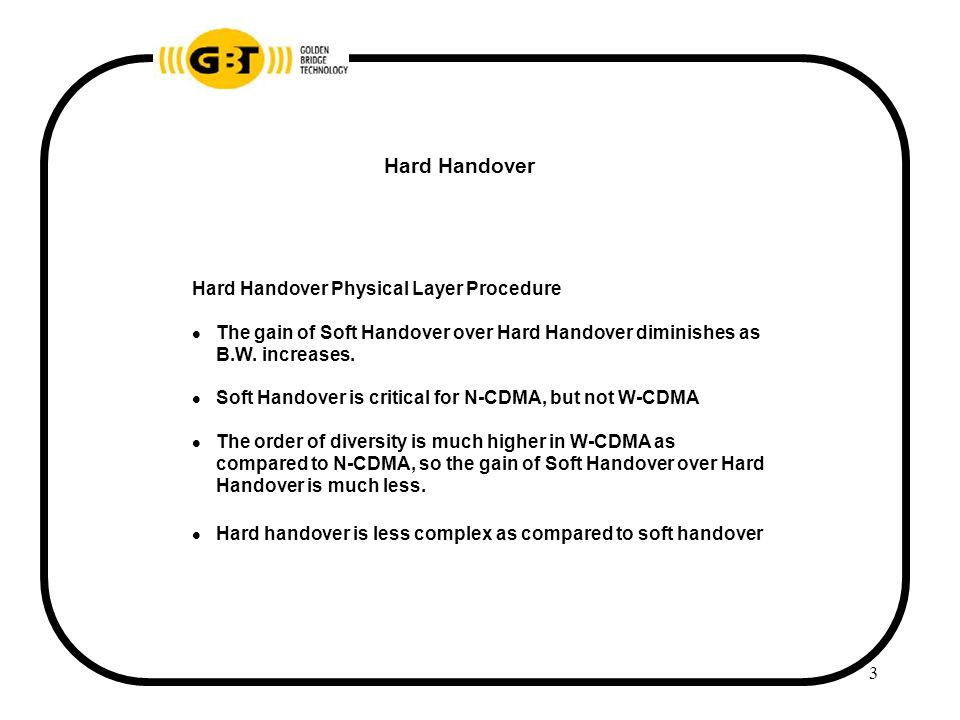3 Hard Handover Hard Handover Physical Layer Procedure  The gain of Soft Handover over Hard Handover diminishes as B.W.