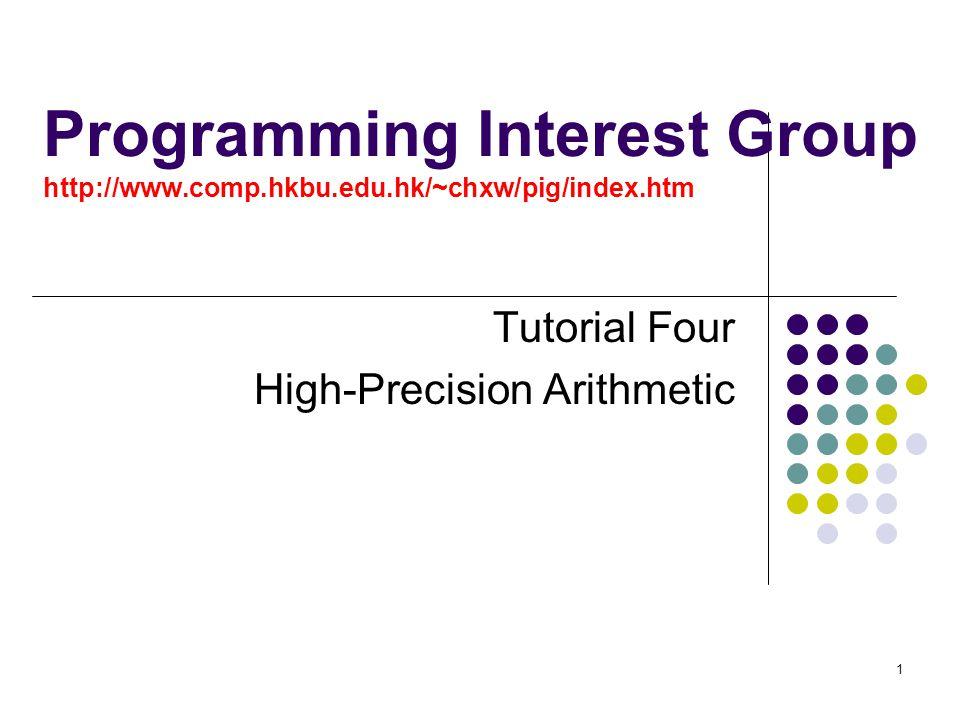 1 Programming Interest Group http://www.comp.hkbu.edu.hk/~chxw/pig/index.htm Tutorial Four High-Precision Arithmetic