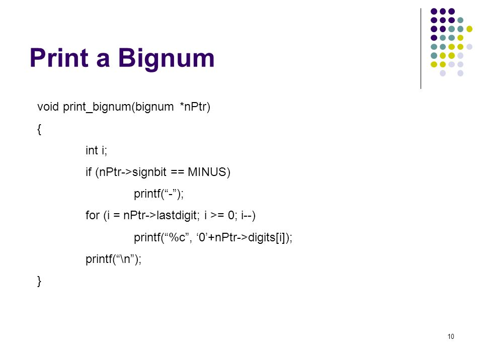 "10 Print a Bignum void print_bignum(bignum *nPtr) { int i; if (nPtr->signbit == MINUS) printf(""-""); for (i = nPtr->lastdigit; i >= 0; i--) printf(""%c"""