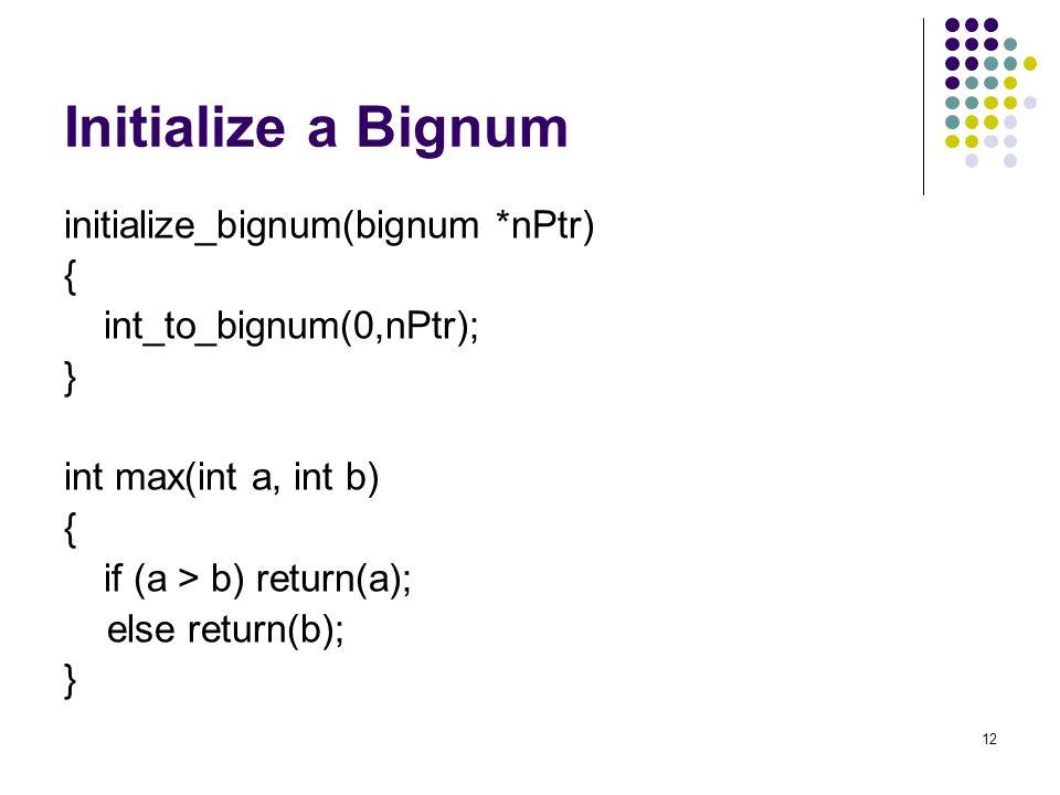 12 Initialize a Bignum initialize_bignum(bignum *nPtr) { int_to_bignum(0,nPtr); } int max(int a, int b) { if (a > b) return(a); else return(b); }