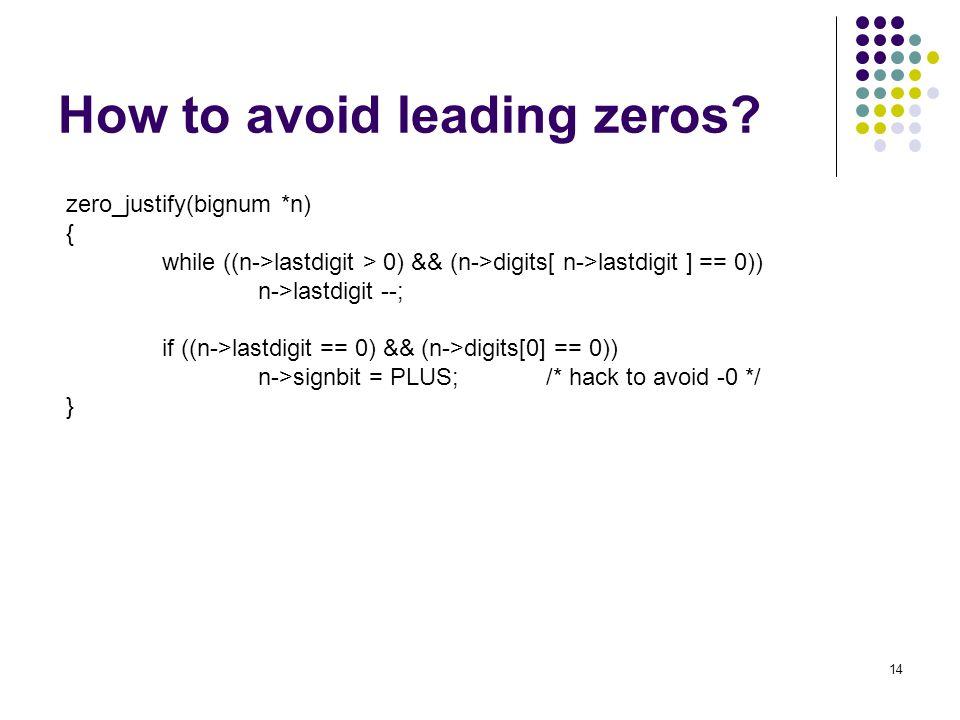 14 How to avoid leading zeros? zero_justify(bignum *n) { while ((n->lastdigit > 0) && (n->digits[ n->lastdigit ] == 0)) n->lastdigit --; if ((n->lastd