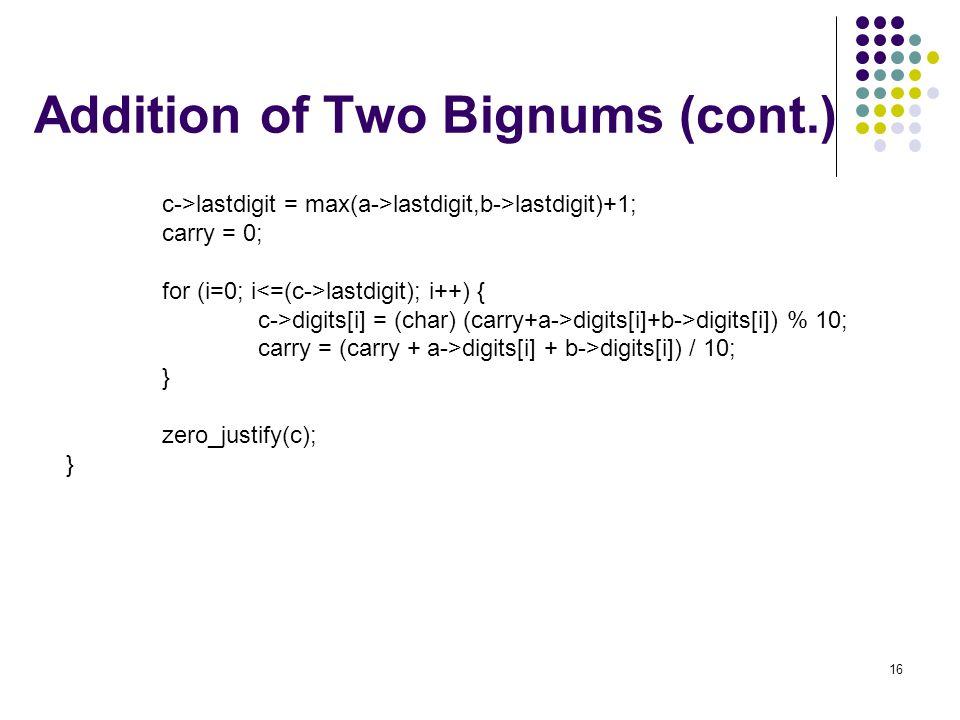 16 Addition of Two Bignums (cont.) c->lastdigit = max(a->lastdigit,b->lastdigit)+1; carry = 0; for (i=0; i lastdigit); i++) { c->digits[i] = (char) (c