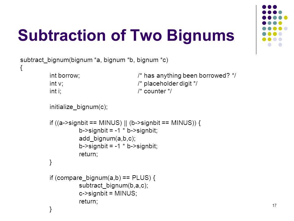 17 Subtraction of Two Bignums subtract_bignum(bignum *a, bignum *b, bignum *c) { int borrow;/* has anything been borrowed? */ int v;/* placeholder dig