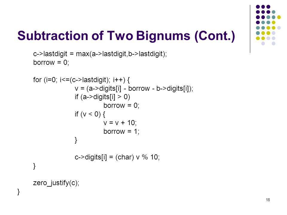 18 Subtraction of Two Bignums (Cont.) c->lastdigit = max(a->lastdigit,b->lastdigit); borrow = 0; for (i=0; i lastdigit); i++) { v = (a->digits[i] - bo