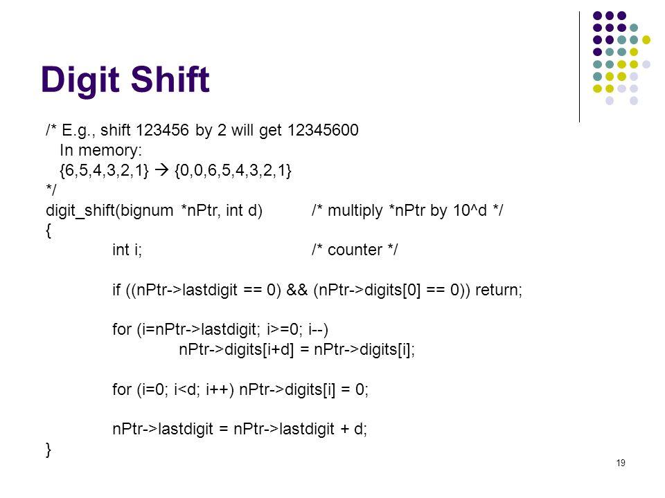 19 Digit Shift /* E.g., shift 123456 by 2 will get 12345600 In memory: {6,5,4,3,2,1}  {0,0,6,5,4,3,2,1} */ digit_shift(bignum *nPtr, int d)/* multipl