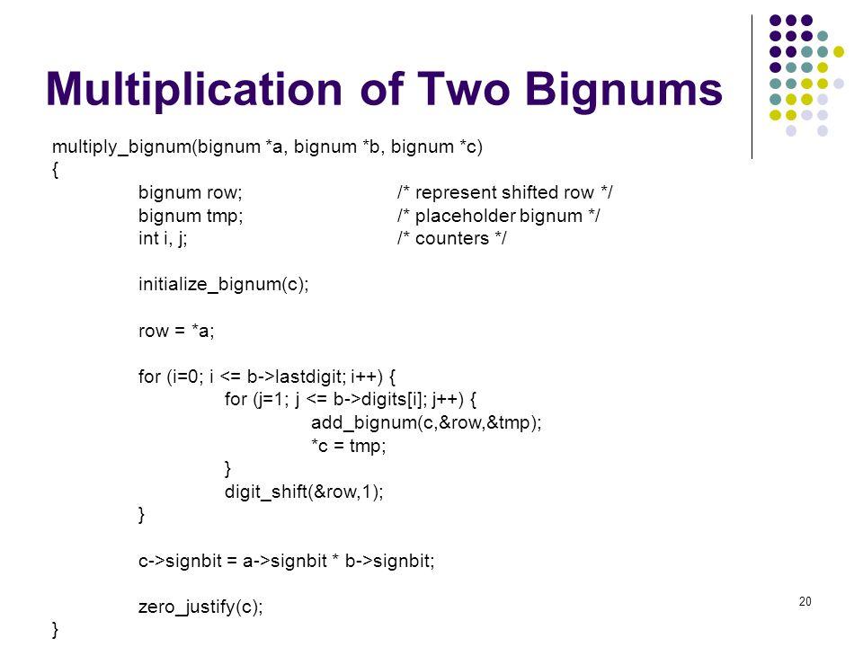 20 Multiplication of Two Bignums multiply_bignum(bignum *a, bignum *b, bignum *c) { bignum row;/* represent shifted row */ bignum tmp;/* placeholder b
