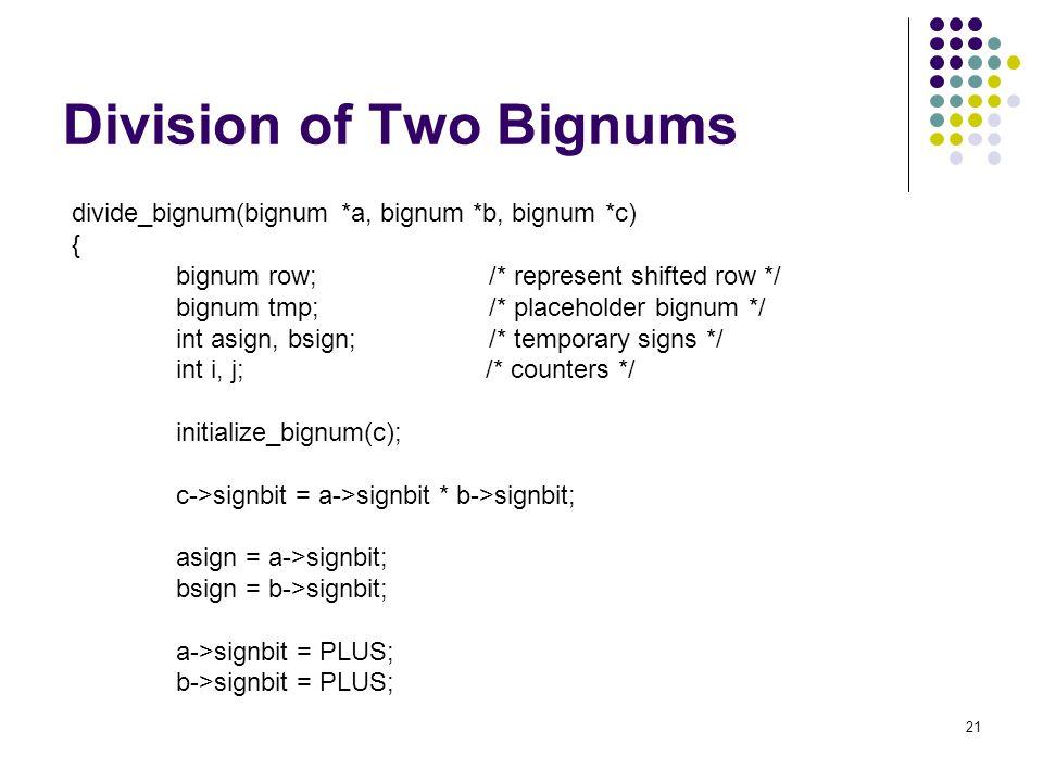 21 Division of Two Bignums divide_bignum(bignum *a, bignum *b, bignum *c) { bignum row; /* represent shifted row */ bignum tmp; /* placeholder bignum