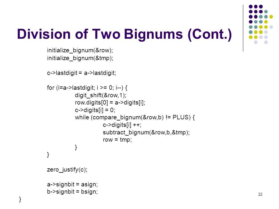 22 Division of Two Bignums (Cont.) initialize_bignum(&row); initialize_bignum(&tmp); c->lastdigit = a->lastdigit; for (i=a->lastdigit; i >= 0; i--) {